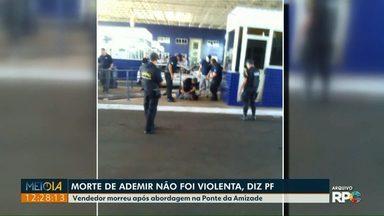 Morte de Ademir não foi violenta, diz PF - Vendedor morreu depois de uma abordagem na Ponte da Amizade.