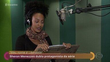 Sheron Menezzes dubla protagonista da série 'O Meu Nome é Liberdade' - Atriz estreia na dublagem e diz que amou o trabalho