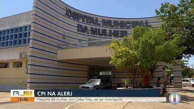 Hospital da Mulher, em Cabo Frio, vai ser investigado por CPI na Alerj - Assista a seguir.