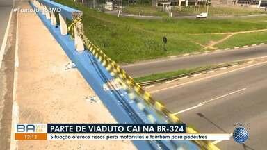 Parte de viaduto cai na BR-324; motoristas precisam ter atenção - Situação oferece riscos para motoristas e pedestres.
