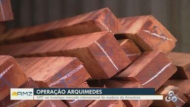 MPF vai investigar mercado internacional de madeira na Amazônia - Operação Arquimedes deverá atuar nos mercados consumidores, fora do país.