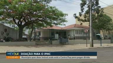 Imóvel onde está o Centro Pop será doado para pagar dívida com o IPMC em Cascavel - Vereadores aprovaram em 1ª discussão o repasse do imóvel que é do município.