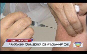 Especialista explica importância de tomar segunda dose da vacina contra Covid-19 - Confira a reportagem exibida pelo Jornal Vanguarda.