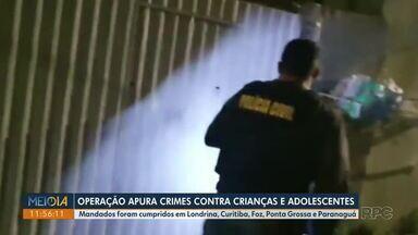 Operação apura crimes contra crianças e adolescentes - Mandados foram cumpridos em Londrina, Curitiba, Foz, Ponta Grossa e Paranaguá.