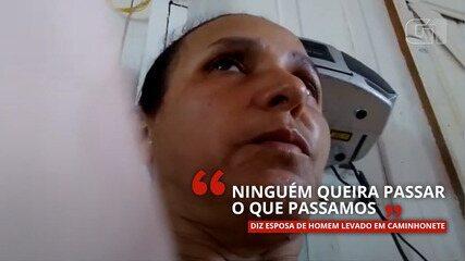 VÍDEO: 'Ninguém queira passar o que passamos', diz esposa de homem levado em caminhonete