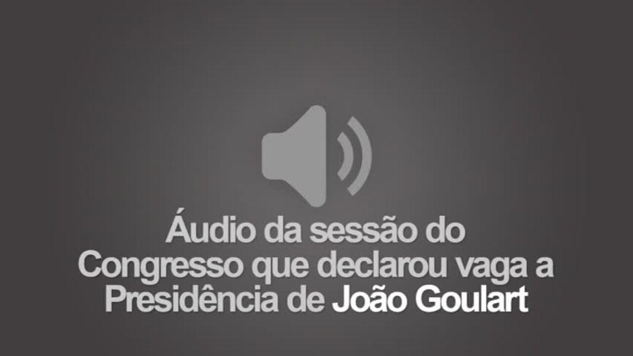 Ouça o áudio da sessão do Congresso que depôs João Goulart